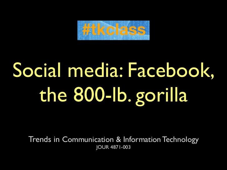 Social media: Facebook,   the 800-lb. gorilla Trends in Communication & Information Technology                    JOUR 487...