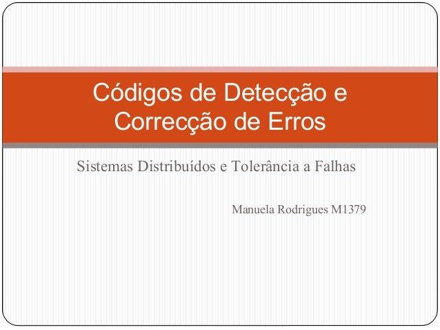 Códigos de Detecção e Correcção de Erros Sistemas Distribuídos e Tolerância a Falhas Manuela Rodrigues M1379