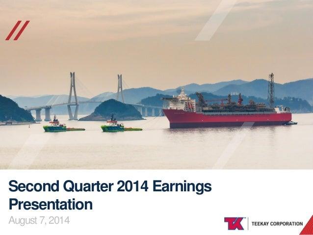 TEEKAY CORPORATION // Second Quarter 2014 Earnings Presentation August 7, 2014
