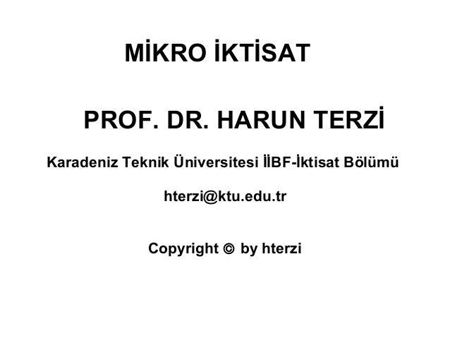 MİKRO İKTİSAT PROF. DR. HARUN TERZİ hterzi@ktu.edu.tr Copyright © by hterzi Karadeniz Teknik Üniversitesi İİBF-İktisat Böl...
