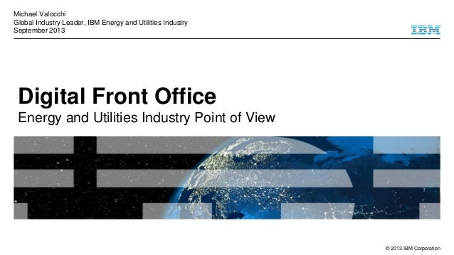 © 2013 IBM Corporation Digital Front Office Energy and Utilities Industry Point of View Michael Valocchi Global Industry L...