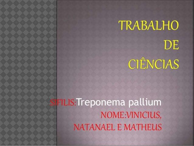 SIFILIS:Treponema pallium NOME:VINICIUS, NATANAEL E MATHEUS
