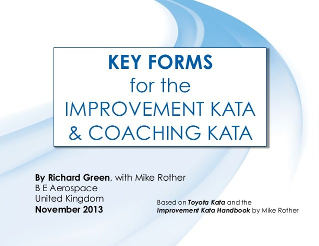KEY FORMS for the IMPROVEMENT KATA & COACHING KATA By Richard Green, with Mike Rother B E Aerospace United Kingdom Based o...