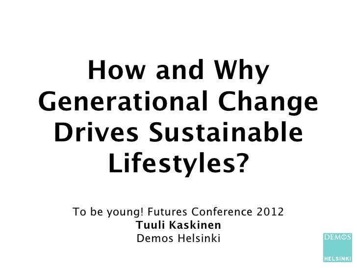 How and WhyGenerational Change Drives Sustainable     Lifestyles?  To be young! Futures Conference 2012            Tuuli K...