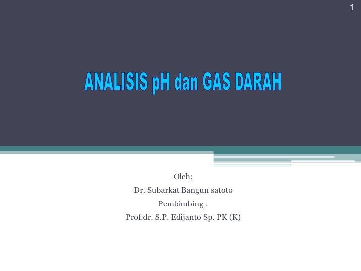Oleh:<br />Dr. SubarkatBangunsatoto<br />Pembimbing :<br />Prof.dr. S.P. Edijanto Sp. PK (K)<br />1<br />ANALISIS pH dan G...