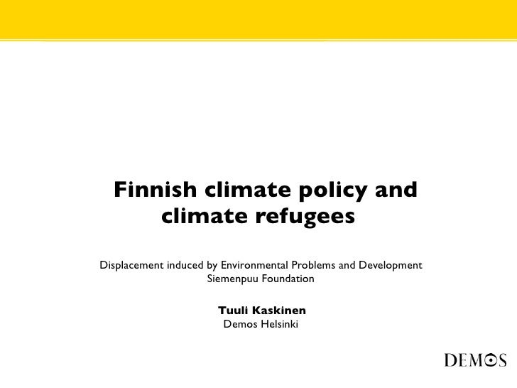 •     Finnish climate policy and           climate refugees •   Displacement induced by Environmental Problems and Develop...