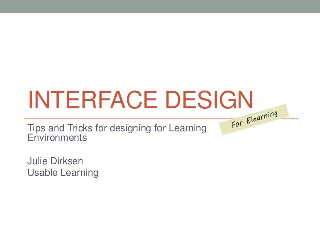 INTERFACE DESIGN  Tips and Tricks for designing for Learning  Environments  Julie Dirksen  Usable Learning