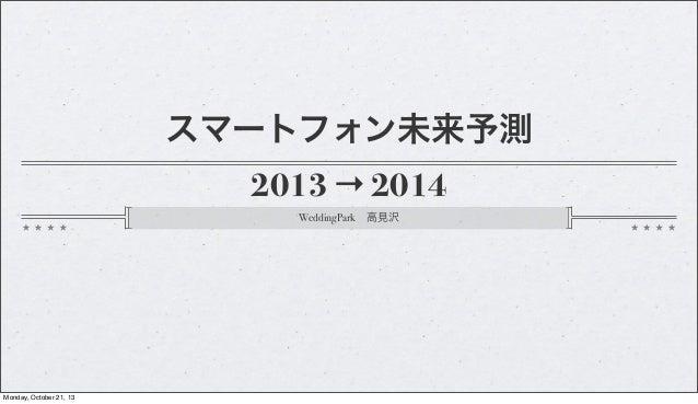 スマートフォン未来予測 2013 → 2014 WeddingPark高見沢  Monday, October 21, 13
