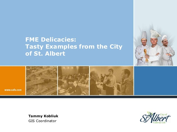 FME Delicacies:Tasty Examples from the City of St. Albert<br />Tammy Kobliuk<br />GIS Coordinator<br />