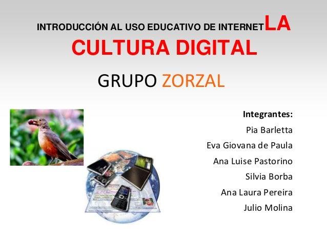 INTRODUCCIÓN AL USO EDUCATIVO DE INTERNETLA CULTURA DIGITAL GRUPO ZORZAL Integrantes: Pia Barletta Eva Giovana de Paula An...