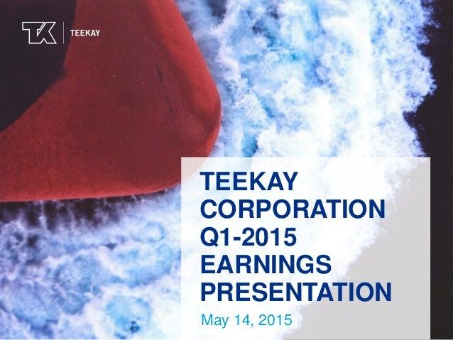 TEEKAYTEEKAY TEEKAY CORPORATION Q1-2015 EARNINGS PRESENTATION May 14, 2015