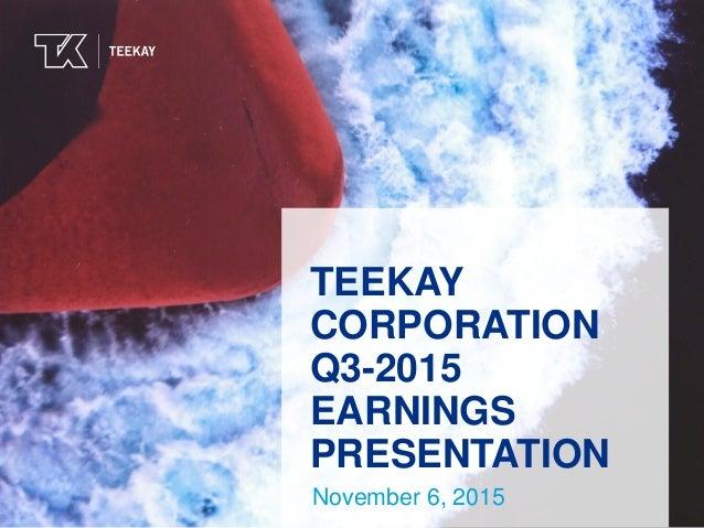 TEEKAYTEEKAY TEEKAY CORPORATION Q3-2015 EARNINGS PRESENTATION November 6, 2015