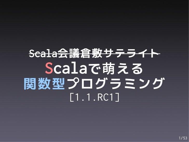 Scala会議倉敷サテライト Scalaで萌える関数型プログラミング    [1.1.RC1]                 1/53