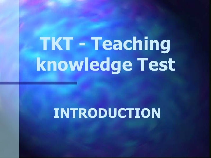 TKT - Teaching knowledge Test INTRODUCTION