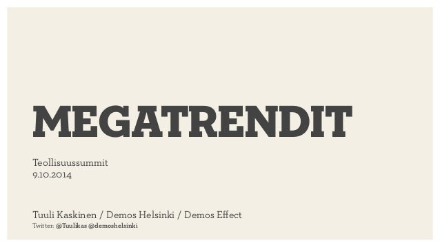 Teollisuussummit 9.10.2014 megatrendit Tuuli Kaskinen / Demos Helsinki / Demos Effect  Twitter: @Tuulikas @demoshelsinki