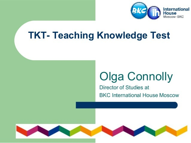 TKT- Teaching Knowledge Test Olga Connolly Director of Studies at BKC International House Moscow