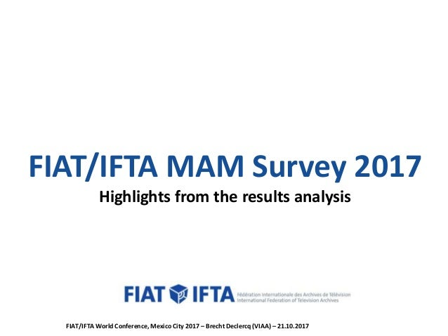 FIAT/IFTA MAM Survey 2017 Highlights from the results analysis FIAT/IFTA World Conference, Mexico City 2017 – Brecht Decle...