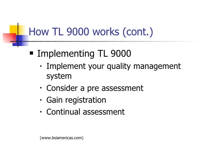 How TL 9000 works (cont.) <ul><li>Implementing TL 9000 </li></ul><ul><ul><li>Implement your quality management system </li...