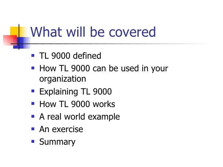 What will be covered <ul><li>TL 9000 defined </li></ul><ul><li>How TL 9000 can be used in your organization </li></ul><ul>...