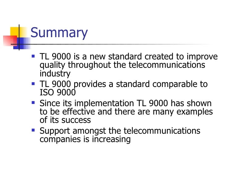 Summary <ul><li>TL 9000 is a new standard created to improve quality throughout the telecommunications industry </li></ul>...