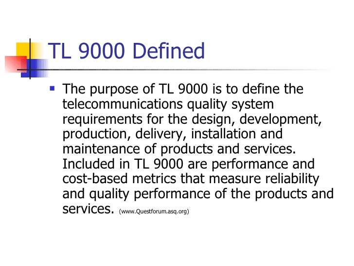 TL 9000 Defined <ul><li>The purpose of TL 9000 is to define the telecommunications quality system requirements for the des...