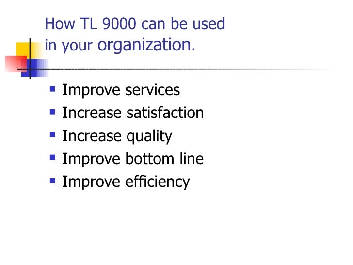 How TL 9000 can be used  in your  organization . <ul><li>Improve services </li></ul><ul><li>Increase satisfaction </li></u...