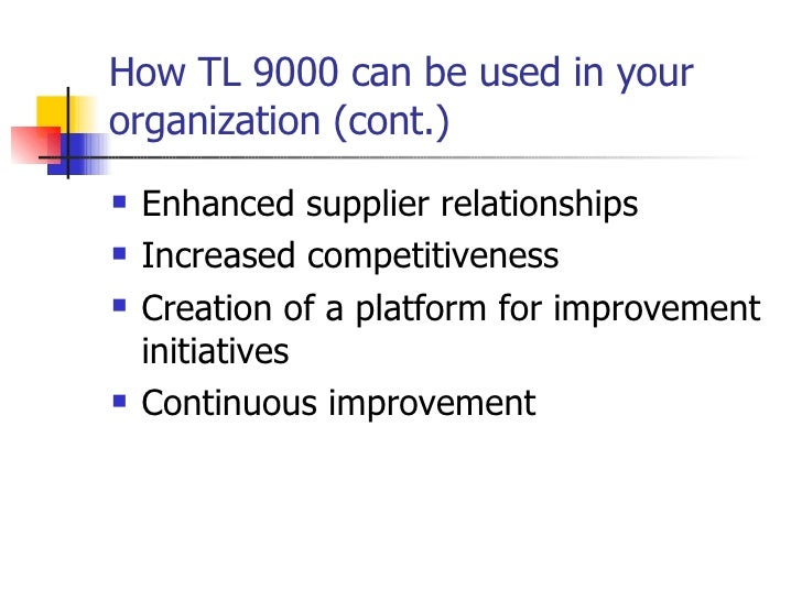 How TL 9000 can be used in your organization (cont.) <ul><li>Enhanced supplier relationships </li></ul><ul><li>Increased c...