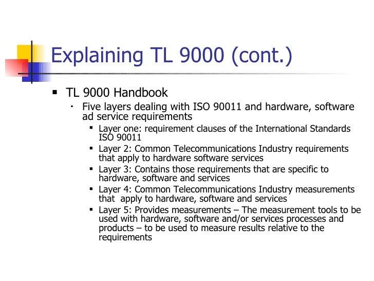 Explaining TL 9000 (cont.) <ul><li>TL 9000 Handbook </li></ul><ul><ul><li>Five layers dealing with ISO 90011 and hardware,...