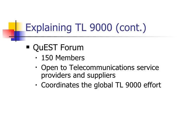 Explaining TL 9000 (cont.) <ul><li>QuEST Forum </li></ul><ul><ul><li>150 Members </li></ul></ul><ul><ul><li>Open to Teleco...