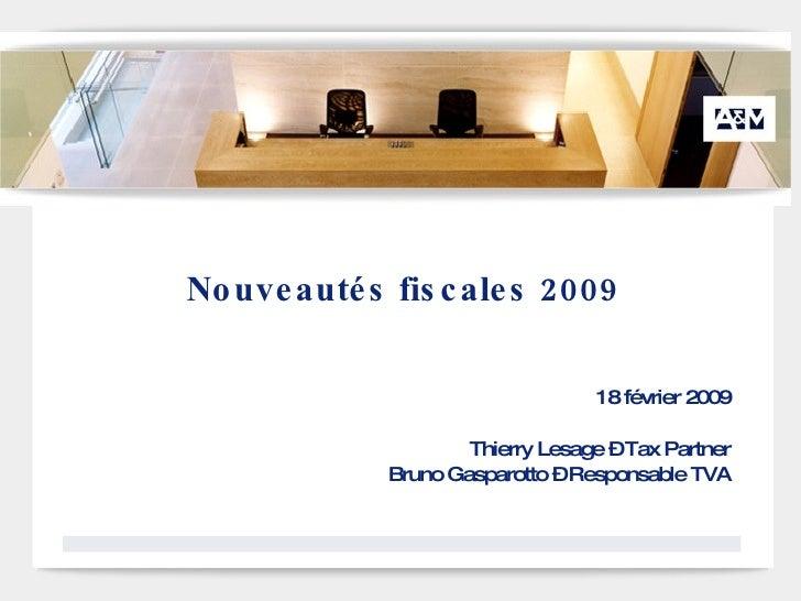 Nouveautés fiscales 2009 18 février 2009 Thierry Lesage – Tax Partner Bruno Gasparotto – Responsable TVA