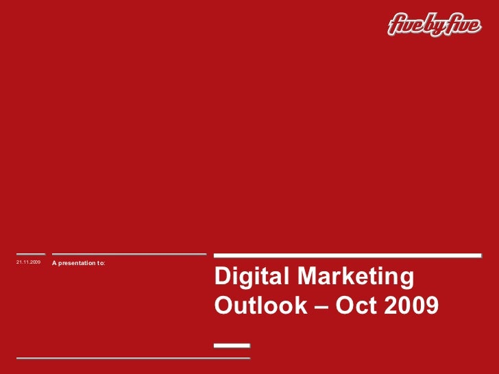 Digital Marketing Outlook – Oct 2009  21.11.2009 A presentation to :