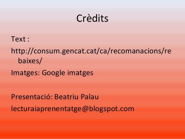 Crèdits Text : http://consum.gencat.cat/ca/recomanacions/re baixes/ Imatges: Google imatges Presentació: Beatriu Palau lec...