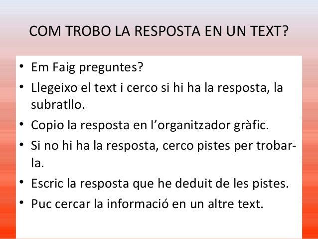 COM TROBO LA RESPOSTA EN UN TEXT? • Em Faig preguntes? • Llegeixo el text i cerco si hi ha la resposta, la subratllo. • Co...