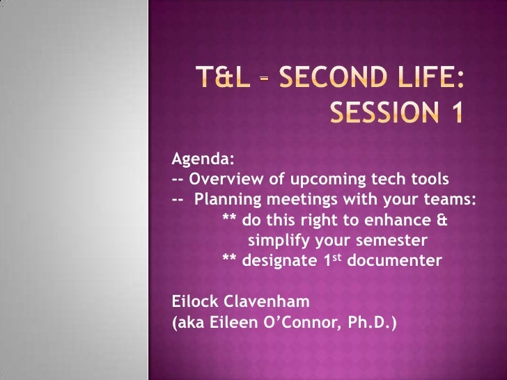 T&L – Second Life:   Session 1<br />Agenda:  <br />-- Overview of upcoming tech tools<br />--  Planning meetings with your...