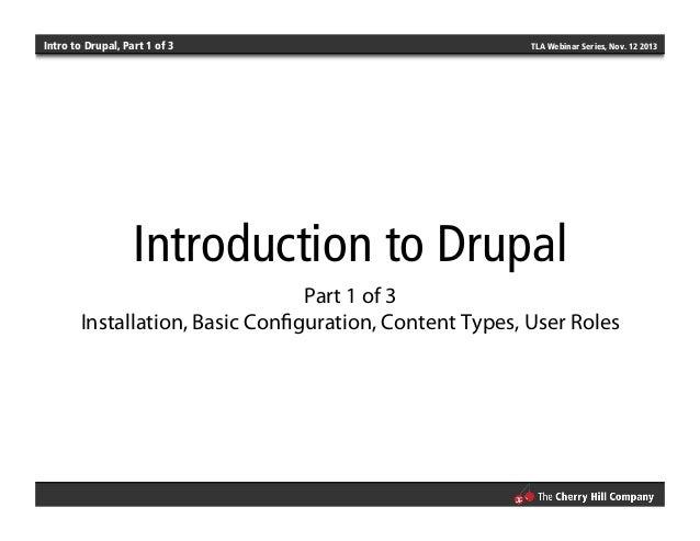 Intro to Drupal, Part 1 of 3 TLA Webinar Series, Nov. 12 2013 Introduction to Drupal Part 1 of 3 Installation, Basic Config...