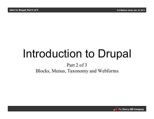 Intro to Drupal, Part 2 of 3 TLA Webinar Series, Dec. 10, 2013 Introduction to Drupal Part 2 of 3 Blocks, Menus, Taxonomy ...