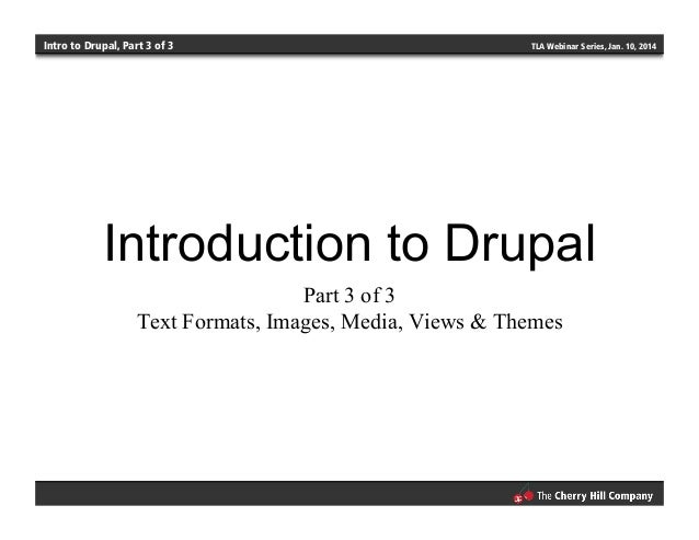 Intro to Drupal, Part 3 of 3 TLA Webinar Series, Jan. 10, 2014 Introduction to Drupal Part 3 of 3 Text Formats, Images, Me...