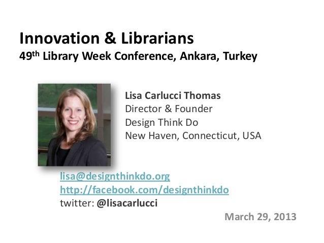 Innovation & Librarians49th Library Week Conference, Ankara, Turkey                   Lisa Carlucci Thomas                ...
