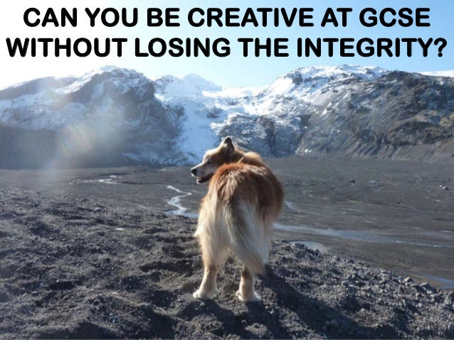 CAN YOU BE CREATIVE AT GCSE WITHOUT LOSING THE INTEGRITY?