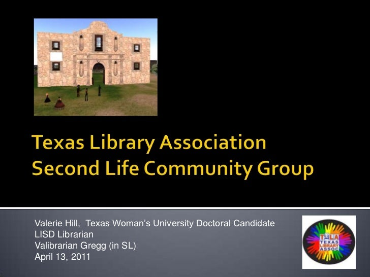 Texas Library AssociationSecond Life Community Group<br />Valerie Hill,  Texas Woman's University Doctoral Candidate<br />...