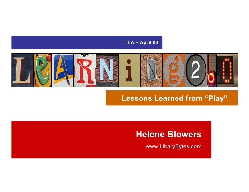"""TLA – April 08     Lessons Learned from """"Play""""        Helene Blowers         www.LibaryBytes.com"""