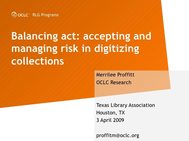 Balancing act: accepting and managing risk in digitizing collections Merrilee Proffitt OCLC Research Texas Library Associa...