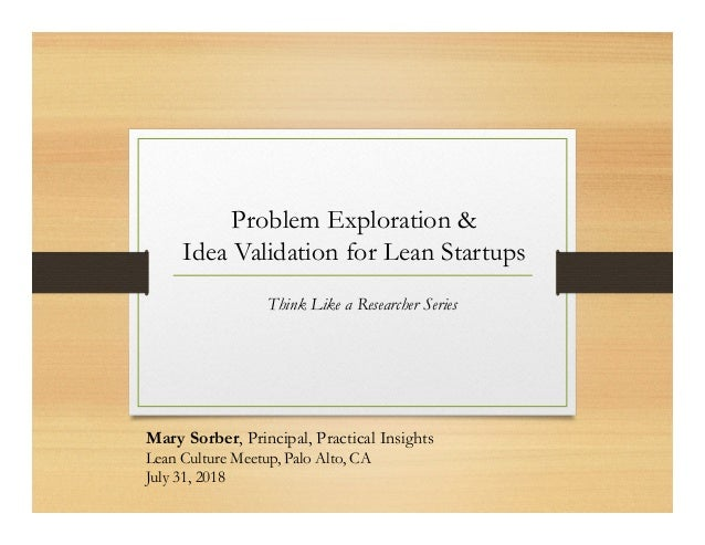 Problem Exploration & Idea Validation for Lean Startups Think Like a Researcher Series Mary Sorber, Principal, Practical I...