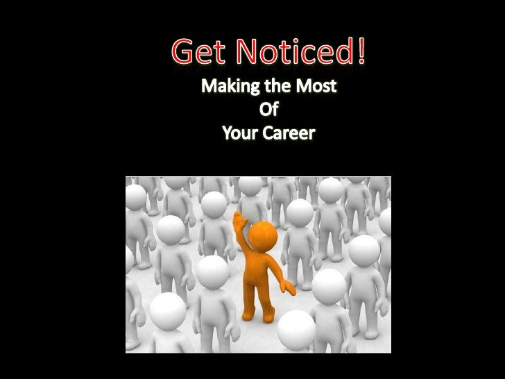 Get Noticed!<br />Making the Most<br />Of<br />Your Career<br />