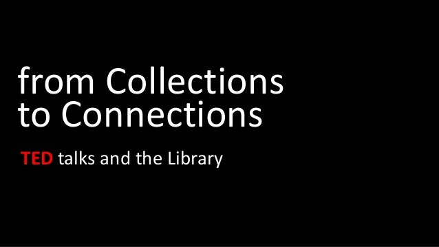 from Collections to Connections TED talks and the Library