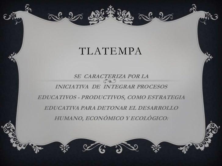 TLATEMPA          SE CARACTERIZA POR LA    INICIATIVA DE INTEGRAR PROCESOSEDUCATIVOS - PRODUCTIVOS, COMO ESTRATEGIA EDUCAT...