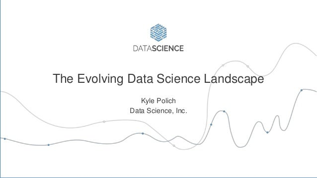 The Evolving Data Science Landscape Kyle Polich Data Science, Inc.