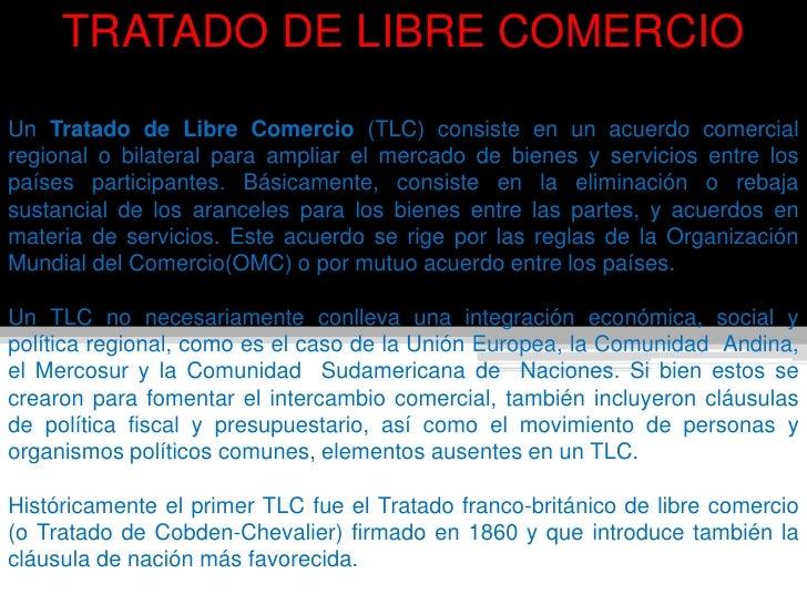 TRATADO DE LIBRE COMERCIOUn Tratado de Libre Comercio (TLC) consiste en un acuerdo comercialregional o bilateral para ampl...