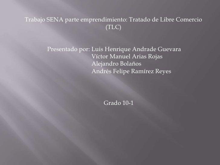 Trabajo SENA parte emprendimiento: Tratado de Libre Comercio                          (TLC)       Presentado por: Luis Hen...