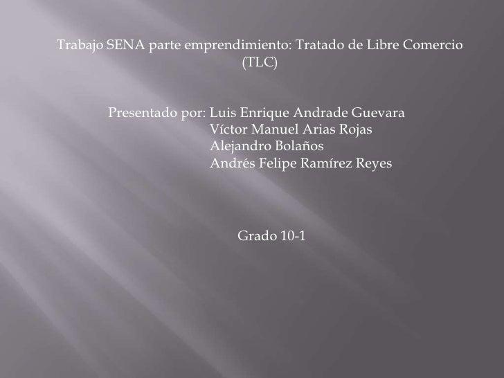 Trabajo SENA parte emprendimiento: Tratado de Libre Comercio                          (TLC)       Presentado por: Luis Enr...